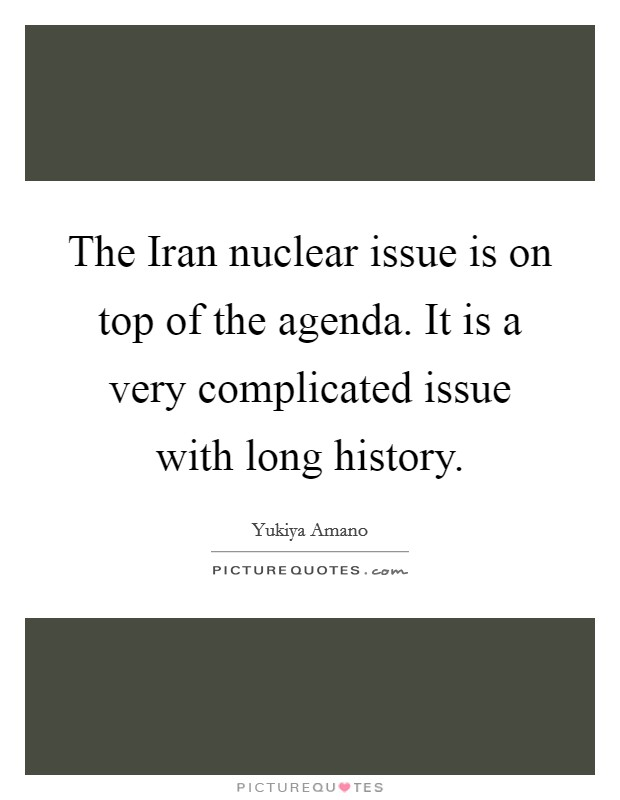 The Iran nuclear issue is on top of the agenda. It is a very complicated issue with long history Picture Quote #1