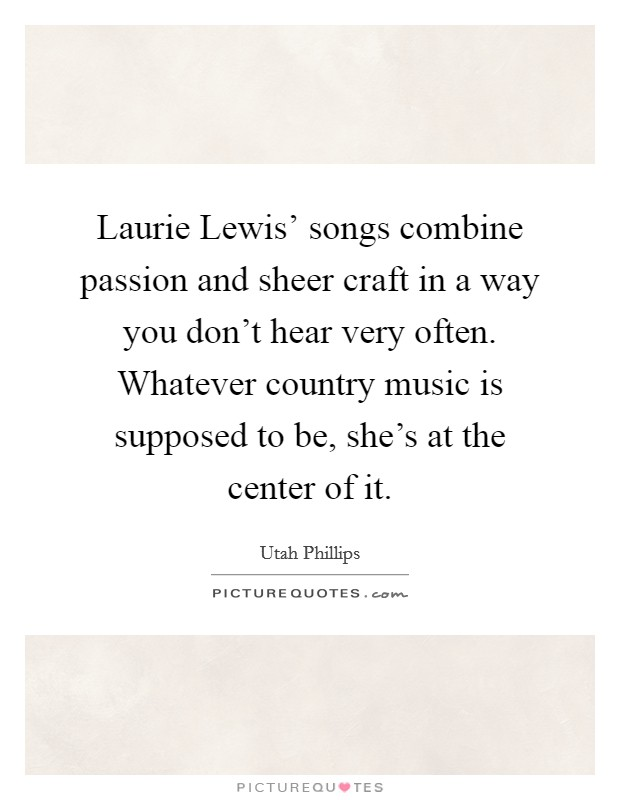 Laurie Lewis' songs combine passion and sheer craft in a way you don't hear very often. Whatever country music is supposed to be, she's at the center of it Picture Quote #1