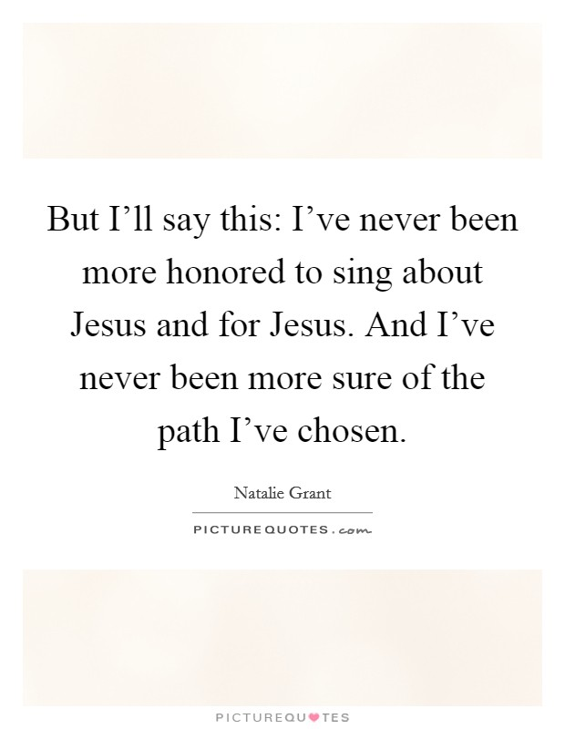 But I'll say this: I've never been more honored to sing about Jesus and for Jesus. And I've never been more sure of the path I've chosen Picture Quote #1