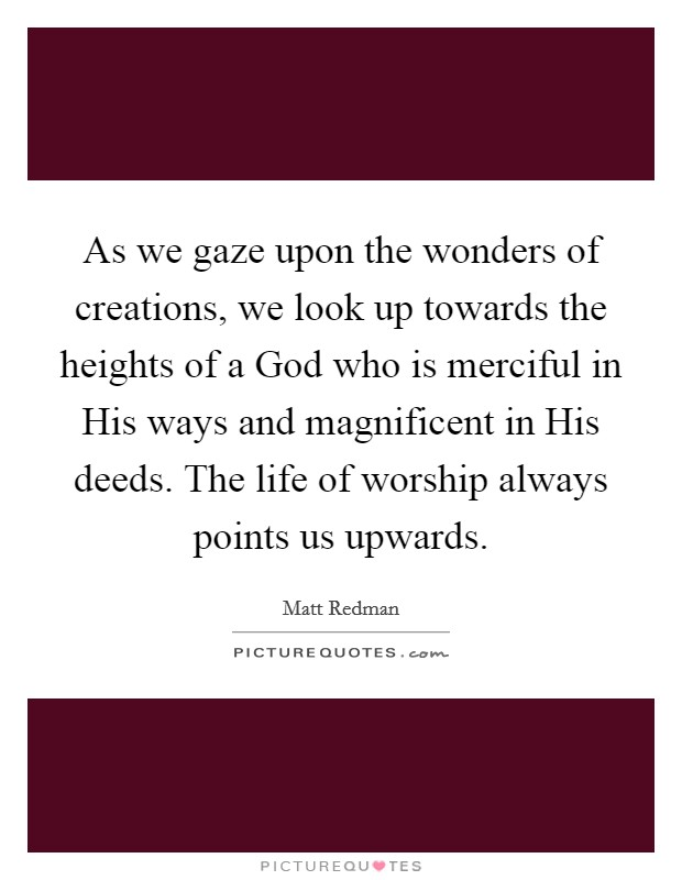 As we gaze upon the wonders of creations, we look up towards the heights of a God who is merciful in His ways and magnificent in His deeds. The life of worship always points us upwards Picture Quote #1