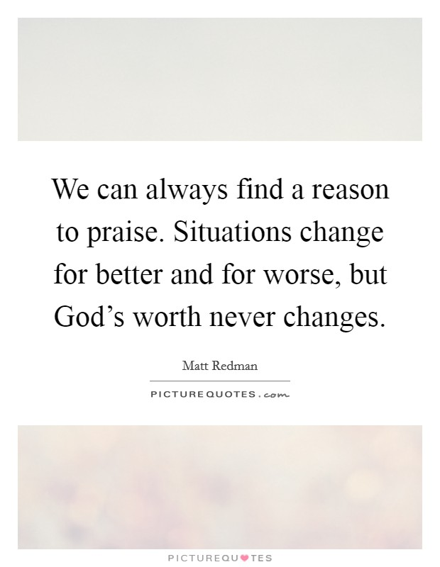 We can always find a reason to praise. Situations change for better and for worse, but God's worth never changes Picture Quote #1