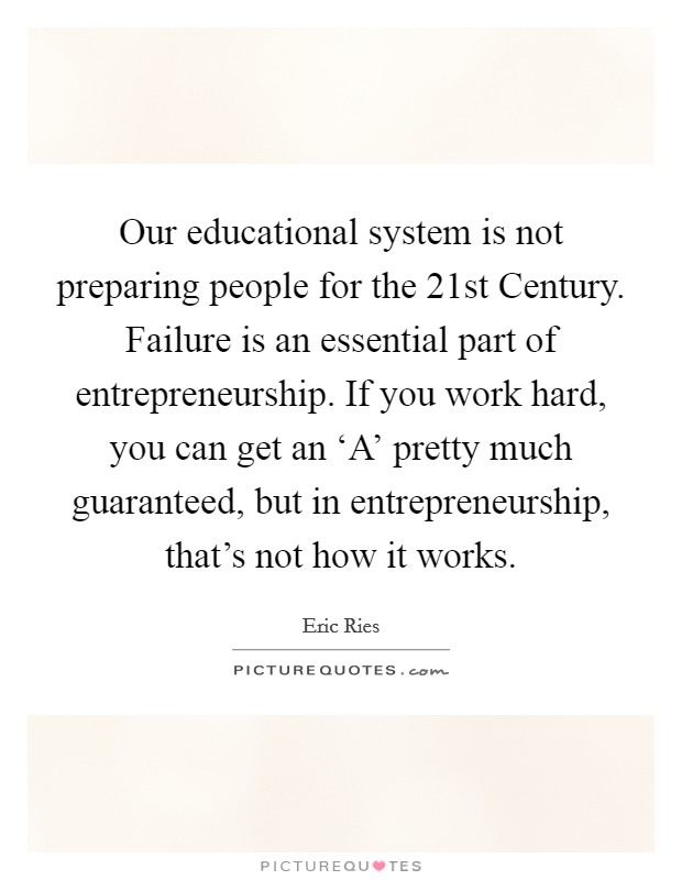 Our educational system is not preparing people for the 21st Century. Failure is an essential part of entrepreneurship. If you work hard, you can get an 'A' pretty much guaranteed, but in entrepreneurship, that's not how it works Picture Quote #1