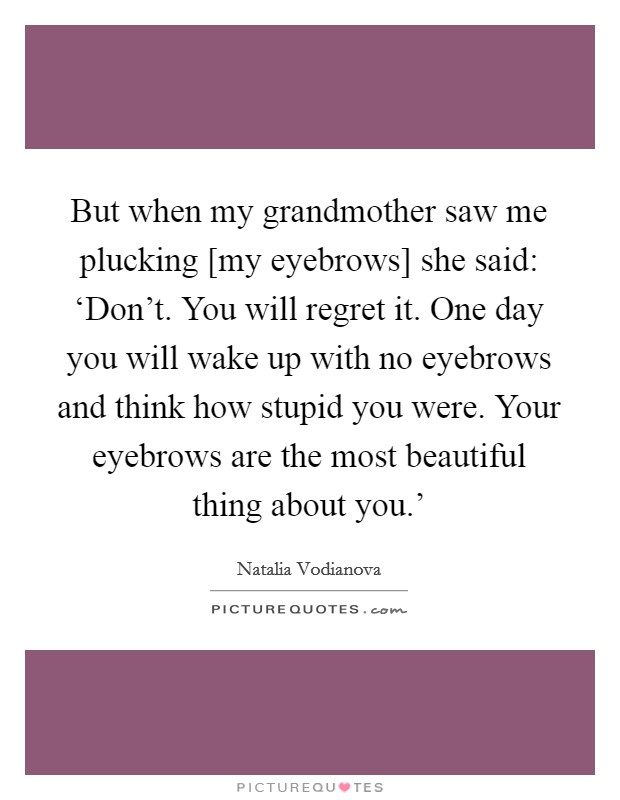 But when my grandmother saw me plucking [my eyebrows] she said: 'Don't. You will regret it. One day you will wake up with no eyebrows and think how stupid you were. Your eyebrows are the most beautiful thing about you.' Picture Quote #1