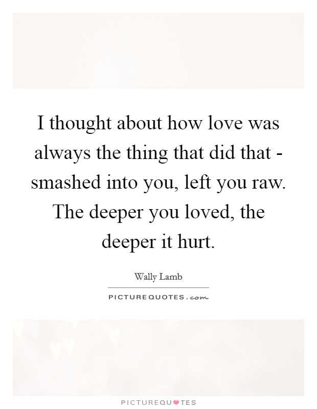 I thought about how love was always the thing that did that - smashed into you, left you raw. The deeper you loved, the deeper it hurt Picture Quote #1