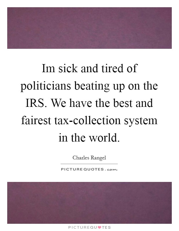 Im sick and tired of politicians beating up on the IRS. We have the best and fairest tax-collection system in the world Picture Quote #1
