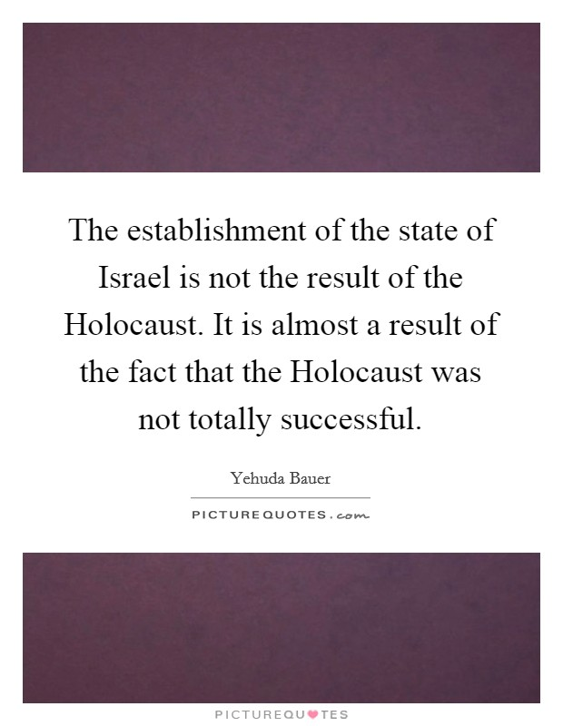 The establishment of the state of Israel is not the result of the Holocaust. It is almost a result of the fact that the Holocaust was not totally successful Picture Quote #1