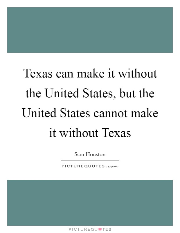 Texas can make it without the United States, but the United States cannot make it without Texas Picture Quote #1
