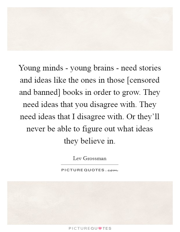 Young minds - young brains - need stories and ideas like the ones in those [censored and banned] books in order to grow. They need ideas that you disagree with. They need ideas that I disagree with. Or they'll never be able to figure out what ideas they believe in Picture Quote #1