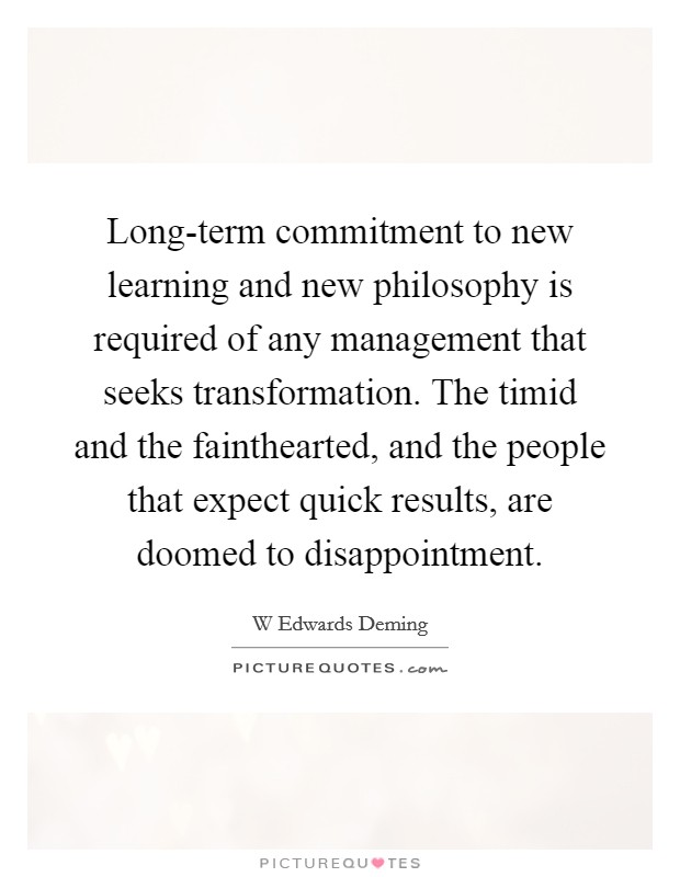 Long-term commitment to new learning and new philosophy is required of any management that seeks transformation. The timid and the fainthearted, and the people that expect quick results, are doomed to disappointment Picture Quote #1