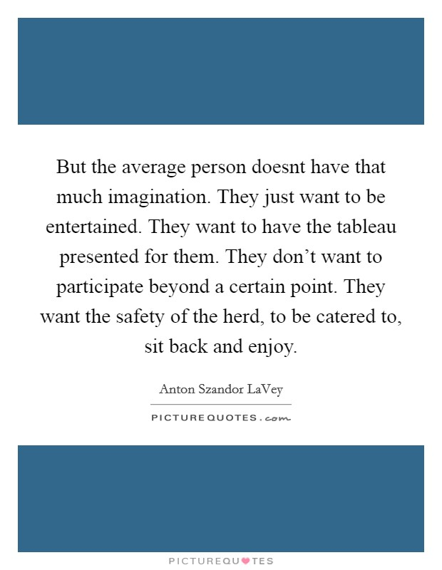 But the average person doesnt have that much imagination. They just want to be entertained. They want to have the tableau presented for them. They don't want to participate beyond a certain point. They want the safety of the herd, to be catered to, sit back and enjoy Picture Quote #1