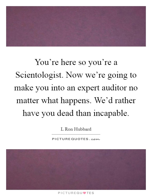 You're here so you're a Scientologist. Now we're going to make you into an expert auditor no matter what happens. We'd rather have you dead than incapable Picture Quote #1