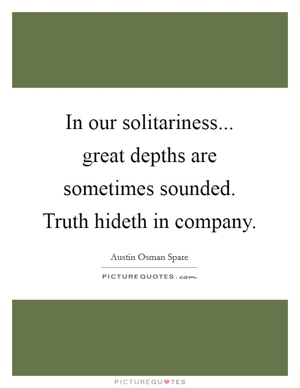 In our solitariness... great depths are sometimes sounded. Truth hideth in company Picture Quote #1