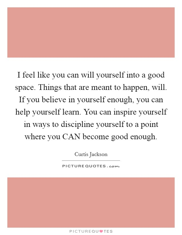 I feel like you can will yourself into a good space. Things that are meant to happen, will. If you believe in yourself enough, you can help yourself learn. You can inspire yourself in ways to discipline yourself to a point where you CAN become good enough Picture Quote #1