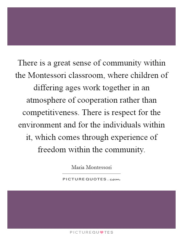 There is a great sense of community within the Montessori classroom, where children of differing ages work together in an atmosphere of cooperation rather than competitiveness. There is respect for the environment and for the individuals within it, which comes through experience of freedom within the community Picture Quote #1