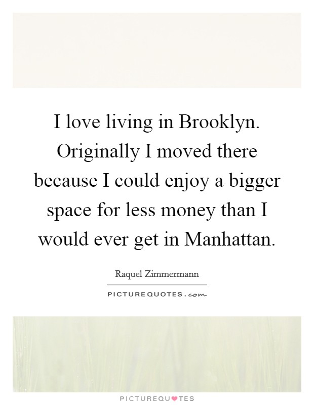 I love living in Brooklyn. Originally I moved there because I could enjoy a bigger space for less money than I would ever get in Manhattan Picture Quote #1