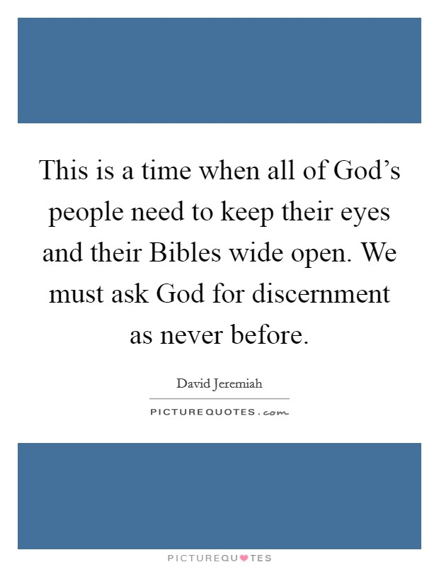 This is a time when all of God's people need to keep their eyes and their Bibles wide open. We must ask God for discernment as never before Picture Quote #1