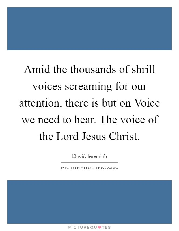 Amid the thousands of shrill voices screaming for our attention, there is but on Voice we need to hear. The voice of the Lord Jesus Christ Picture Quote #1