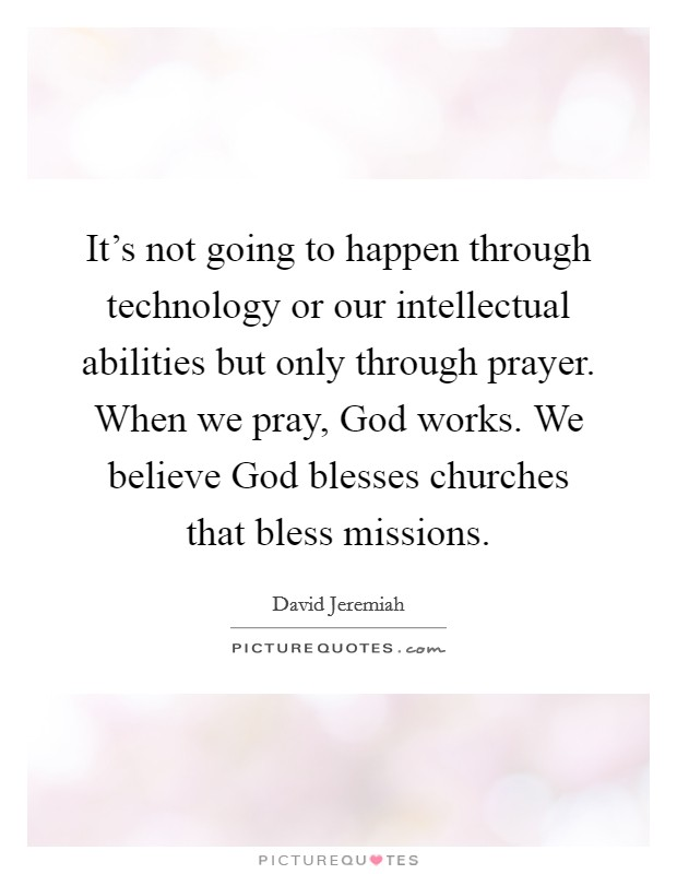It's not going to happen through technology or our intellectual abilities but only through prayer. When we pray, God works. We believe God blesses churches that bless missions Picture Quote #1