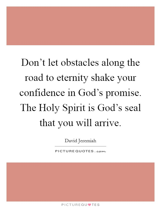 Don't let obstacles along the road to eternity shake your confidence in God's promise. The Holy Spirit is God's seal that you will arrive Picture Quote #1