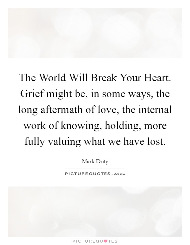 The World Will Break Your Heart. Grief might be, in some ways, the long aftermath of love, the internal work of knowing, holding, more fully valuing what we have lost Picture Quote #1