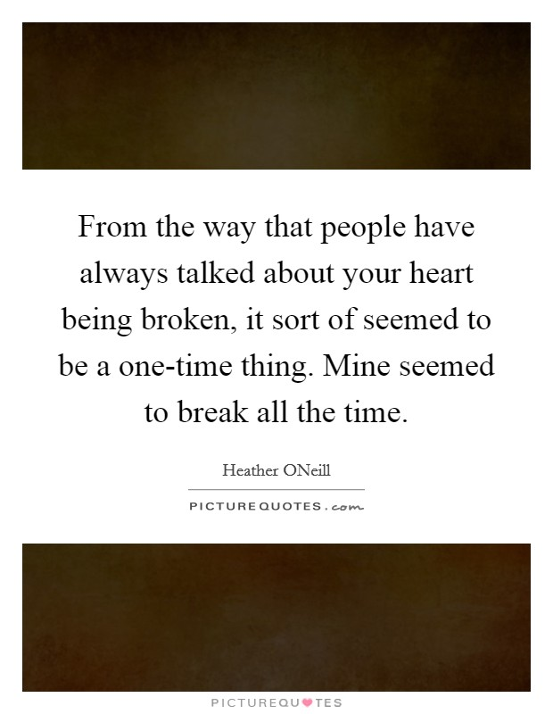 From the way that people have always talked about your heart being broken, it sort of seemed to be a one-time thing. Mine seemed to break all the time Picture Quote #1