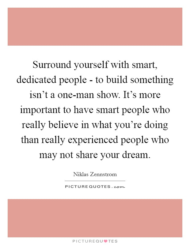 Surround yourself with smart, dedicated people - to build something isn't a one-man show. It's more important to have smart people who really believe in what you're doing than really experienced people who may not share your dream Picture Quote #1