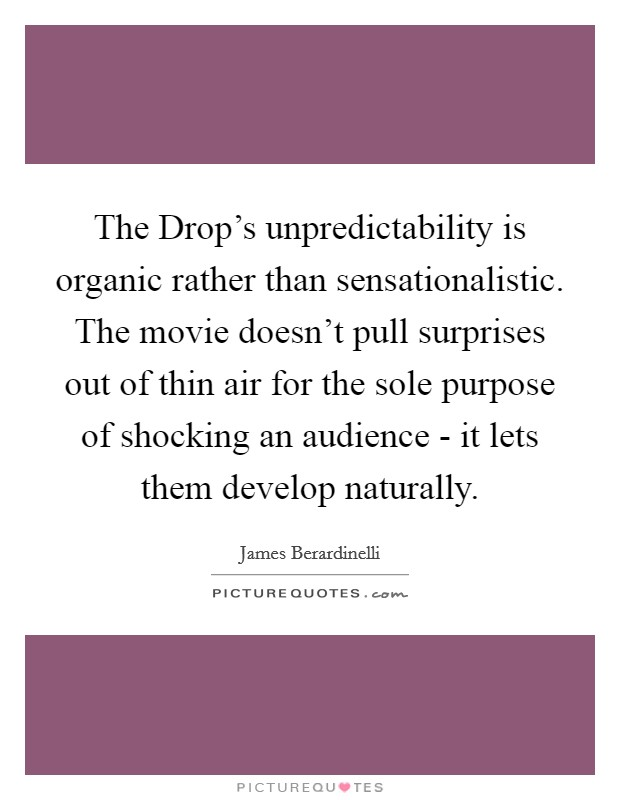 The Drop's unpredictability is organic rather than sensationalistic. The movie doesn't pull surprises out of thin air for the sole purpose of shocking an audience - it lets them develop naturally Picture Quote #1