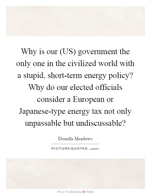 Why is our (US) government the only one in the civilized world with a stupid, short-term energy policy? Why do our elected officials consider a European or Japanese-type energy tax not only unpassable but undiscussable? Picture Quote #1