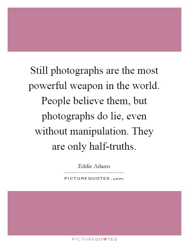 Still photographs are the most powerful weapon in the world. People believe them, but photographs do lie, even without manipulation. They are only half-truths Picture Quote #1