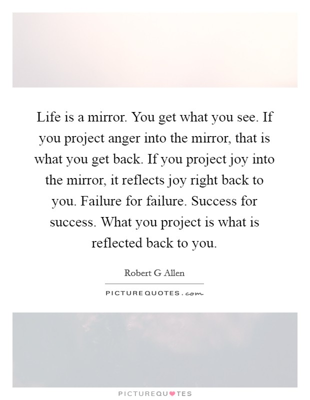 Life is a mirror. You get what you see. If you project anger into the mirror, that is what you get back. If you project joy into the mirror, it reflects joy right back to you. Failure for failure. Success for success. What you project is what is reflected back to you Picture Quote #1