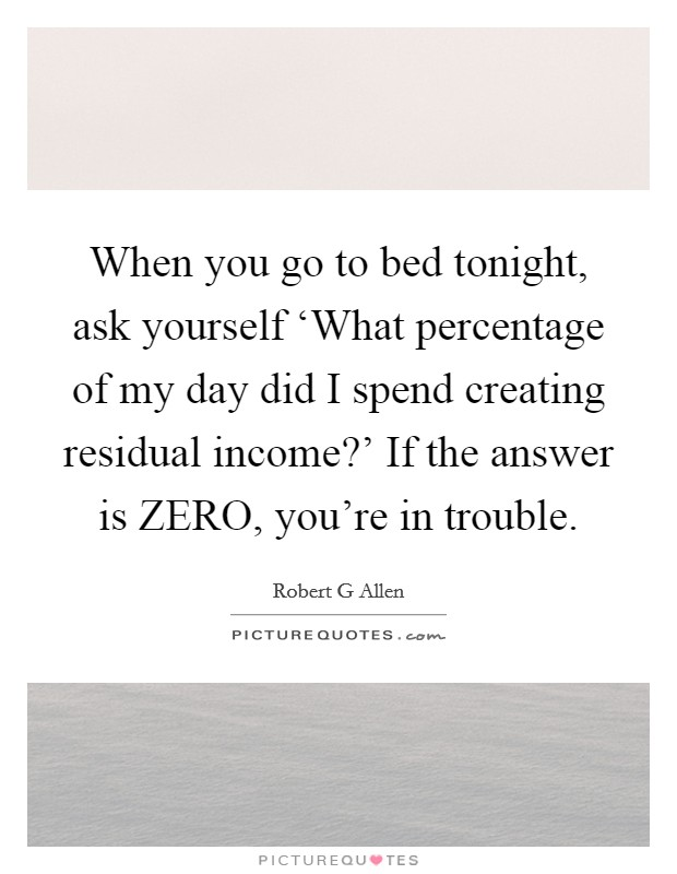 When you go to bed tonight, ask yourself 'What percentage of my day did I spend creating residual income?' If the answer is ZERO, you're in trouble Picture Quote #1