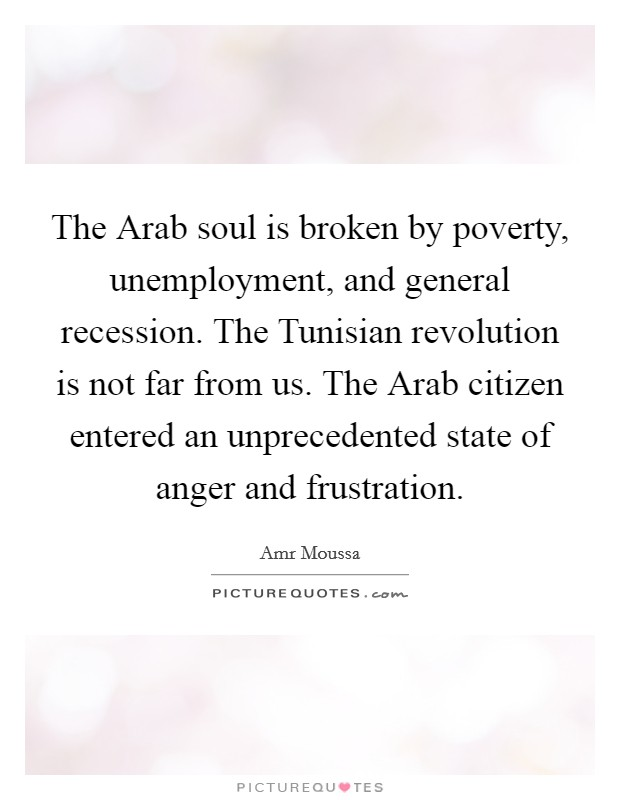 The Arab soul is broken by poverty, unemployment, and general recession. The Tunisian revolution is not far from us. The Arab citizen entered an unprecedented state of anger and frustration Picture Quote #1