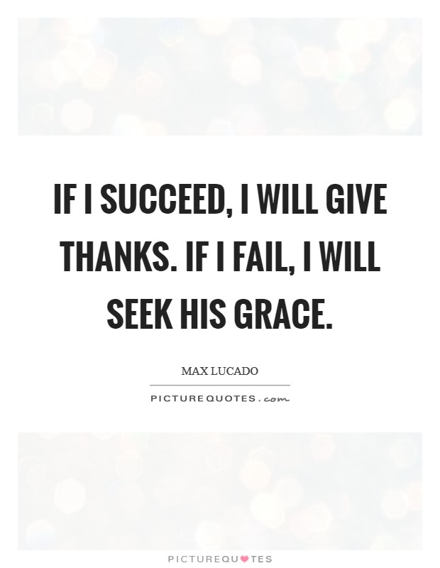 If I succeed, I will give thanks. If I fail, I will seek His grace Picture Quote #1