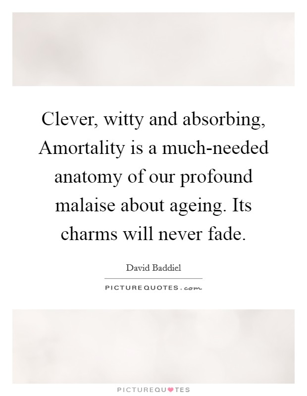 Clever, witty and absorbing, Amortality is a much-needed anatomy of our profound malaise about ageing. Its charms will never fade Picture Quote #1