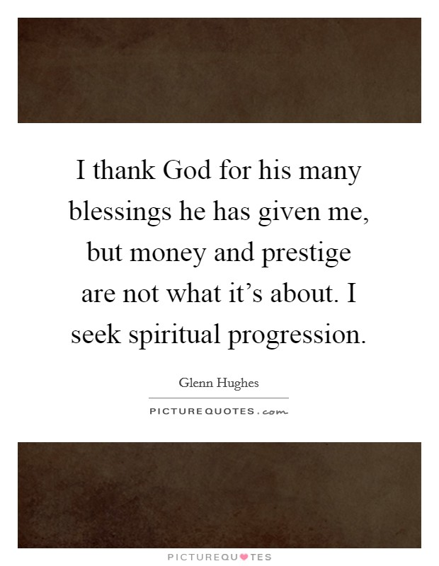 I thank God for his many blessings he has given me, but money and prestige are not what it's about. I seek spiritual progression Picture Quote #1