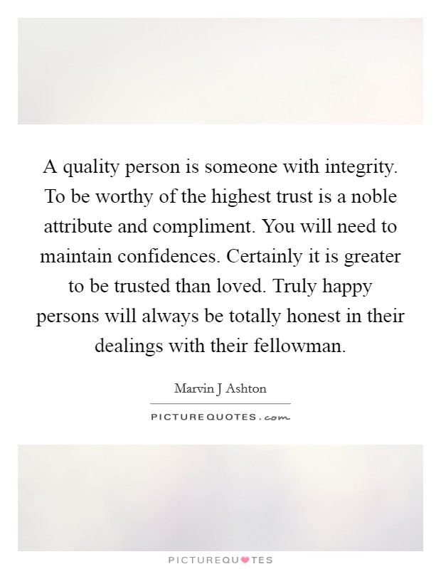 A quality person is someone with integrity. To be worthy of the highest trust is a noble attribute and compliment. You will need to maintain confidences. Certainly it is greater to be trusted than loved. Truly happy persons will always be totally honest in their dealings with their fellowman Picture Quote #1