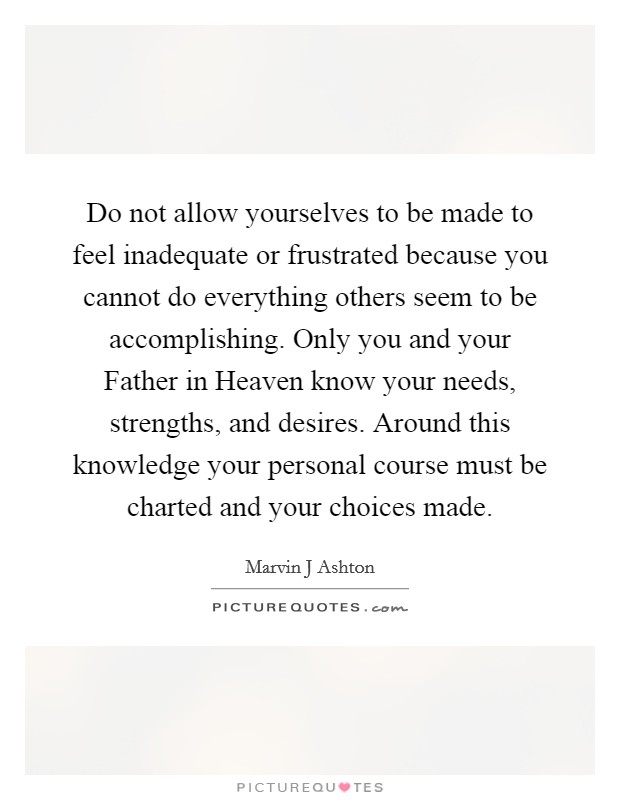 Do not allow yourselves to be made to feel inadequate or frustrated because you cannot do everything others seem to be accomplishing. Only you and your Father in Heaven know your needs, strengths, and desires. Around this knowledge your personal course must be charted and your choices made Picture Quote #1