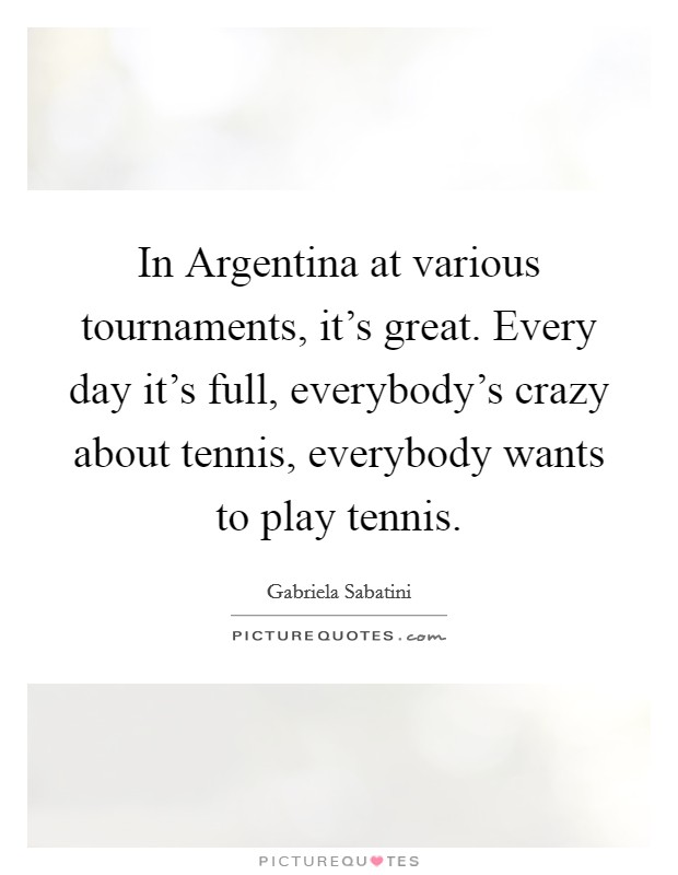 In Argentina at various tournaments, it's great. Every day it's full, everybody's crazy about tennis, everybody wants to play tennis Picture Quote #1