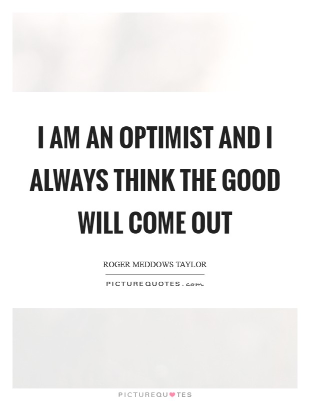 I am an optimist and I always think the good will come out Picture Quote #1