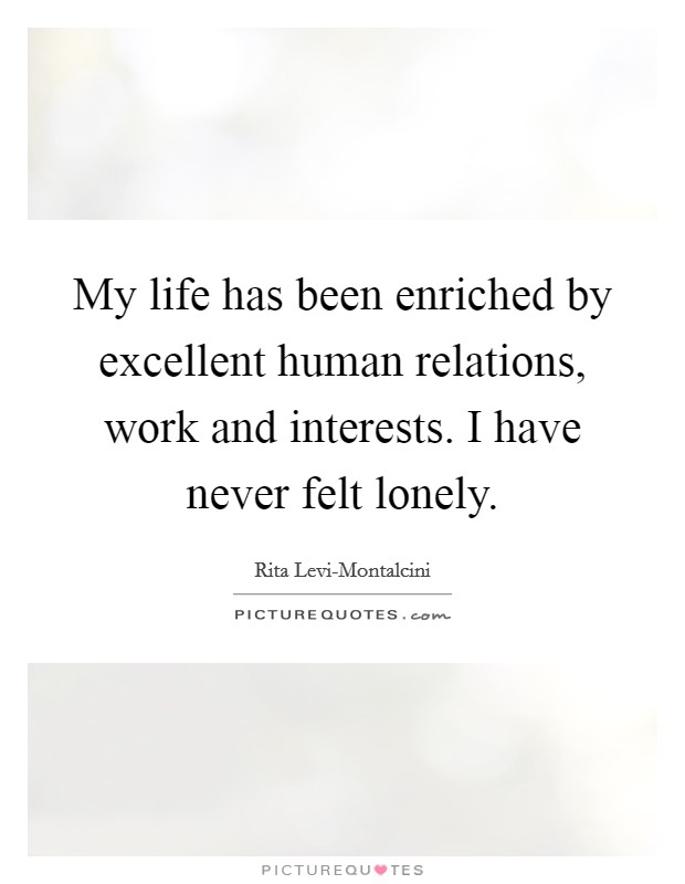 My life has been enriched by excellent human relations, work and interests. I have never felt lonely Picture Quote #1