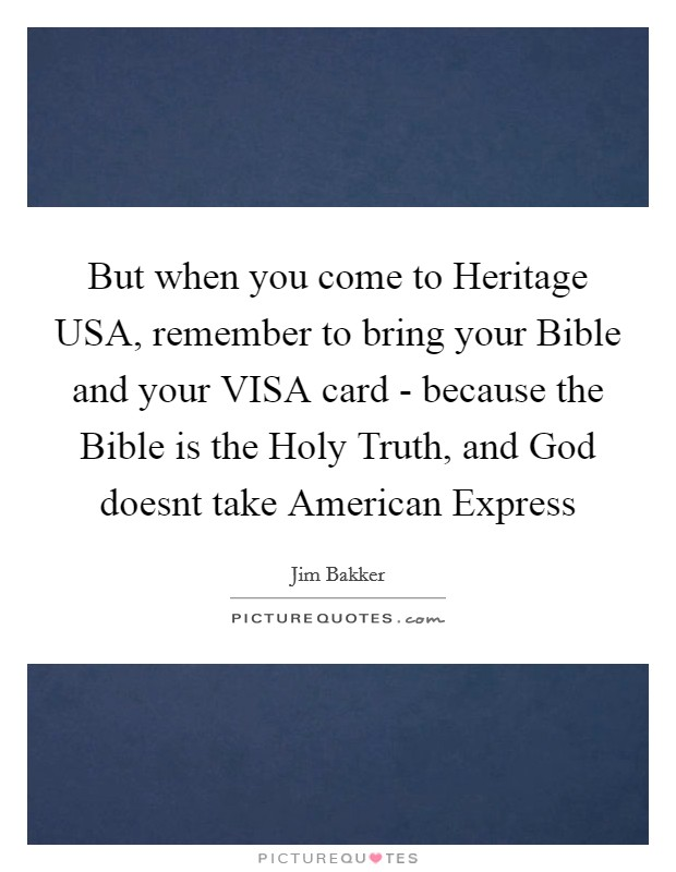But when you come to Heritage USA, remember to bring your Bible and your VISA card - because the Bible is the Holy Truth, and God doesnt take American Express Picture Quote #1