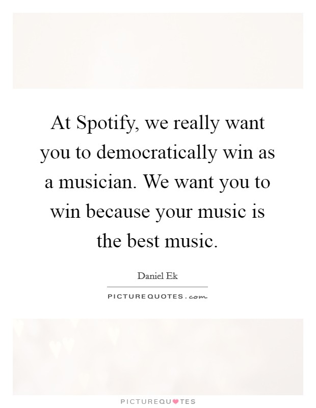 At Spotify, we really want you to democratically win as a musician. We want you to win because your music is the best music Picture Quote #1