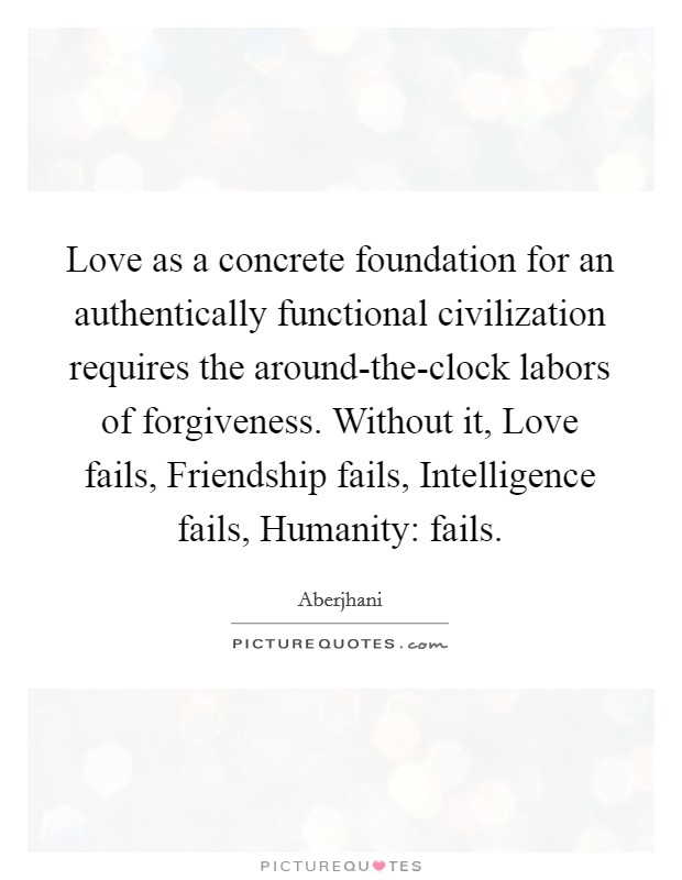 Love as a concrete foundation for an authentically functional civilization requires the around-the-clock labors of forgiveness. Without it, Love fails, Friendship fails, Intelligence fails, Humanity: fails Picture Quote #1