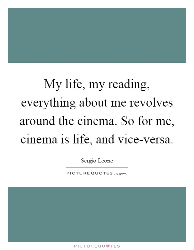 My life, my reading, everything about me revolves around the cinema. So for me, cinema is life, and vice-versa Picture Quote #1