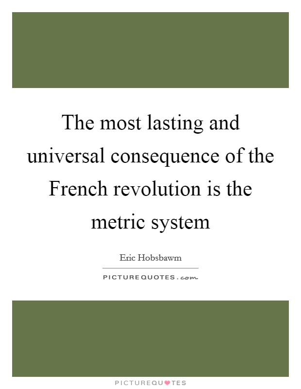 The most lasting and universal consequence of the French revolution is the metric system Picture Quote #1