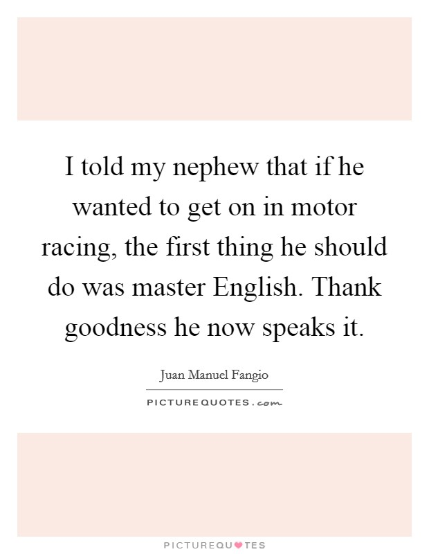 I told my nephew that if he wanted to get on in motor racing, the first thing he should do was master English. Thank goodness he now speaks it Picture Quote #1