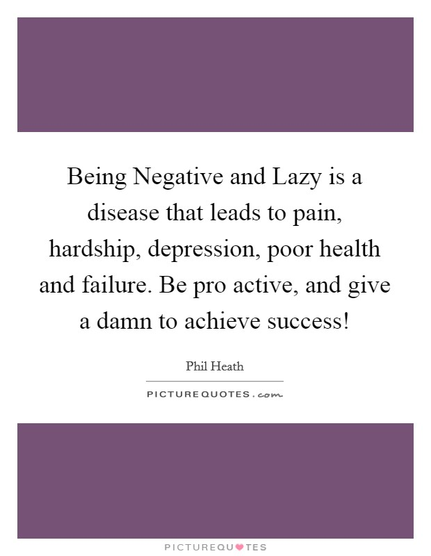 Being Negative and Lazy is a disease that leads to pain, hardship, depression, poor health and failure. Be pro active, and give a damn to achieve success! Picture Quote #1