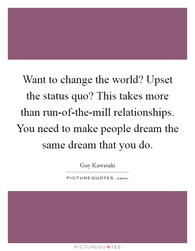 Want to change the world? Upset the status quo? This takes more than run-of-the-mill relationships. You need to make people dream the same dream that you do Picture Quote #1