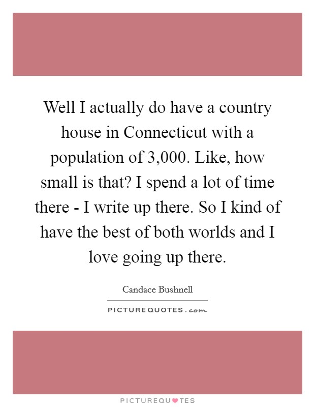 Well I actually do have a country house in Connecticut with a population of 3,000. Like, how small is that? I spend a lot of time there - I write up there. So I kind of have the best of both worlds and I love going up there Picture Quote #1