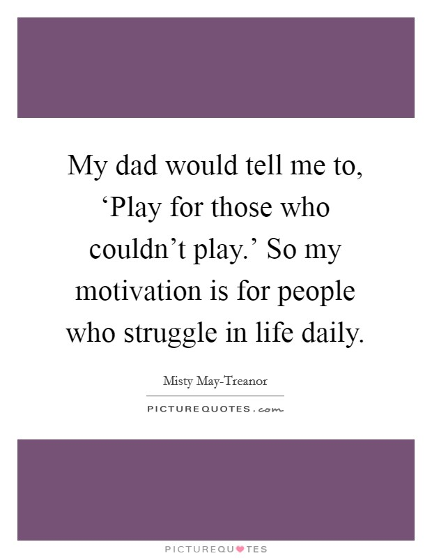My dad would tell me to, 'Play for those who couldn't play.' So my motivation is for people who struggle in life daily Picture Quote #1